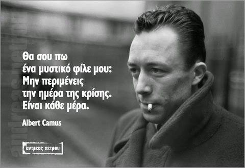 Σοφά, έξυπνα και αστεία λόγια online : Μην περιμένεις την ημέρα της κρίσης. Είναι κάθε μέρα - Albert Camus