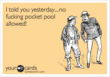 I told you yesterday....no fucking pocket pool allowed!