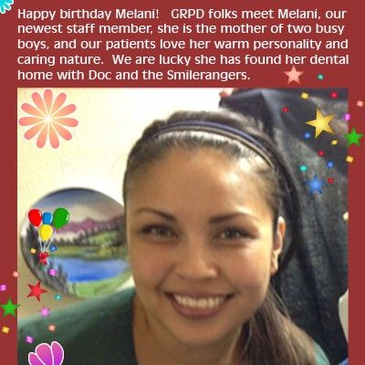 Happy birthday Melani! GRPD folks meet Melani, our newest staff member, she is the mother of two busy boys, and our patients love her warm personality and caring nature. We are lucky she has found her dental home with Doc and the Smilerangers.