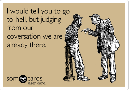 Funny Breakup Ecard: I would tell you to go to hell, but judging from our coversation we are already there.
