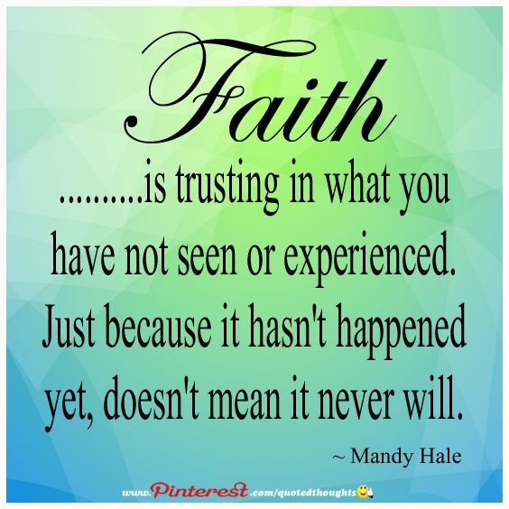 Faith is trusting in what you have not seen or experienced. Just because it hasn't happened yet, doesn't mean it never will.