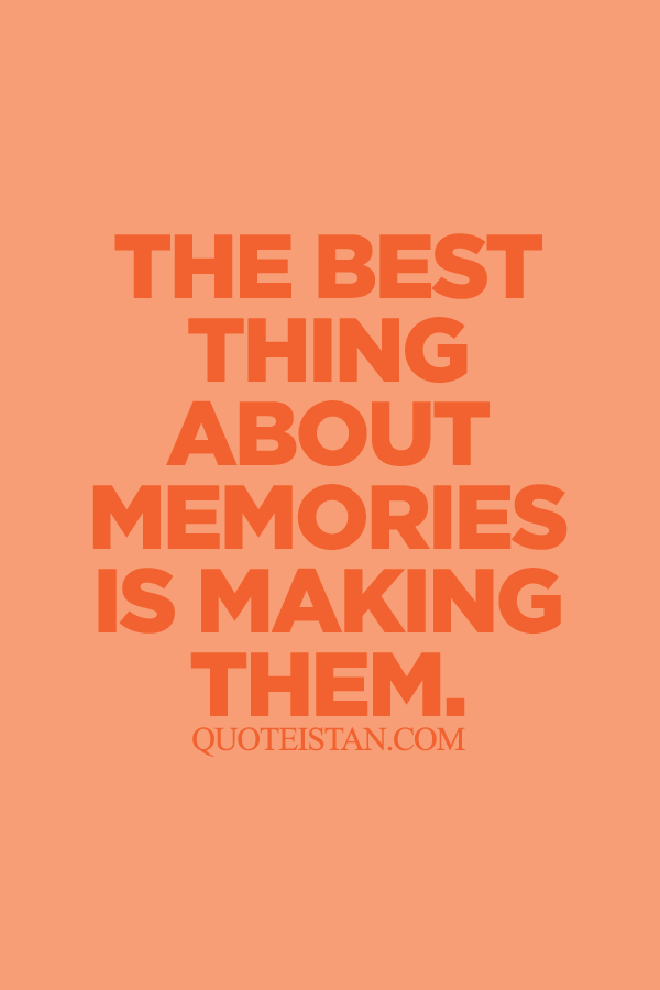 Image result for the best thing about memories is making them