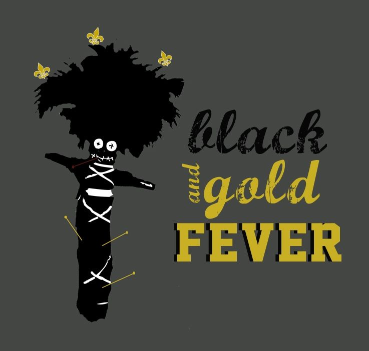 New Orleans Saints Football: Voodoo doll has come down with black and gold fever.  Design by Taryn P. Vote that it becomes a shirt on http://www.storyvilleapparel.com/index.php/catalog/product/view/id/12442/s/black-gold-fever/