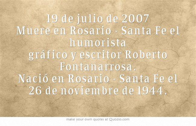 19 de julio de 2007 Muere en Rosario - Santa Fe el humorista gráfico y escritor Roberto Fontanarrosa. Nació en Rosario - Santa Fe el 26 de noviembre de 1944.