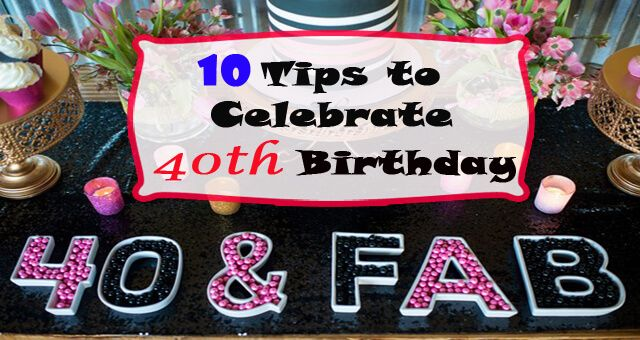 10 Tips To Celebrate Your 40th Birthday 40th Birthday