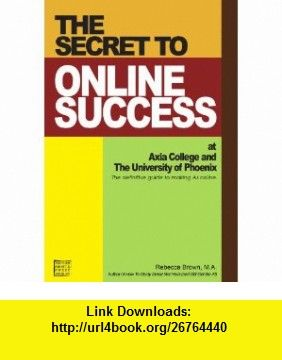 The Secret to Online Success at Axia College and the University of Phoenix (9780615146720) Rebecca Brown , ISBN-10: 0615146724  , ISBN-13: 978-0615146720 ,  , tutorials , pdf , ebook , torrent , downloads , rapidshare , filesonic , hotfile , megaupload , fileserve