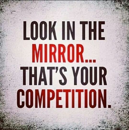 Look in the mirror... That's your competition.