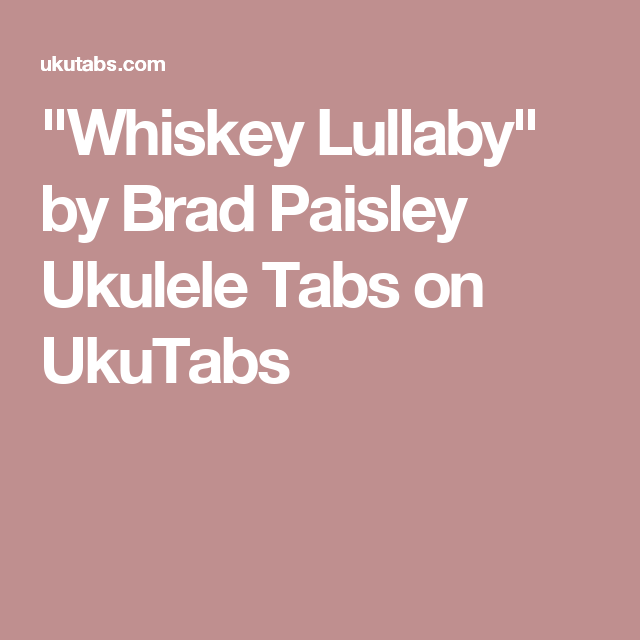 Whiskey Lullaby By Brad Paisley Ukulele Tabs On Ukutabs Ukulele