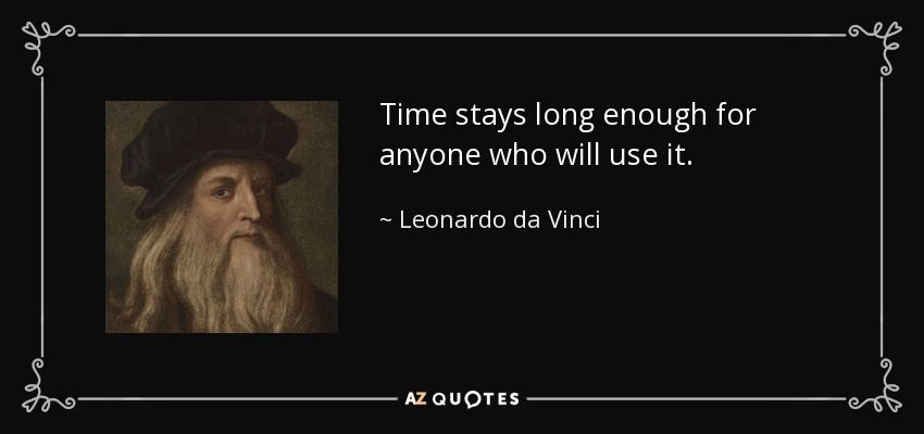 Time stays long enough for anyone who will use it. - Leonardo da Vinci