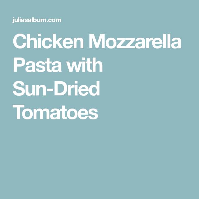 Chicken Mozzarella Pasta with Sun-Dried Tomatoes