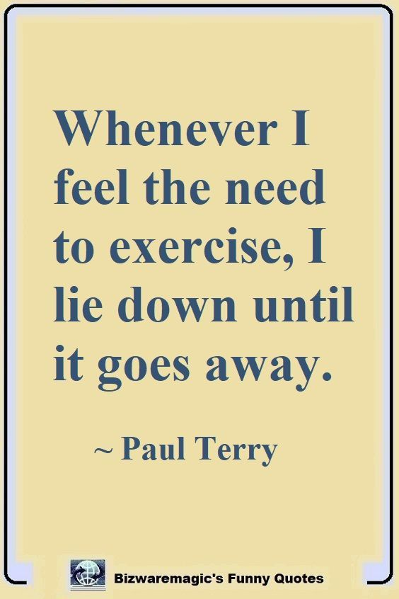 Whenever I Feel The Need To Exercise I Lie Down Until It Goes Away Paul Terry Click The Pin For More Funny Quotes Share The Cheer Please Re Pin