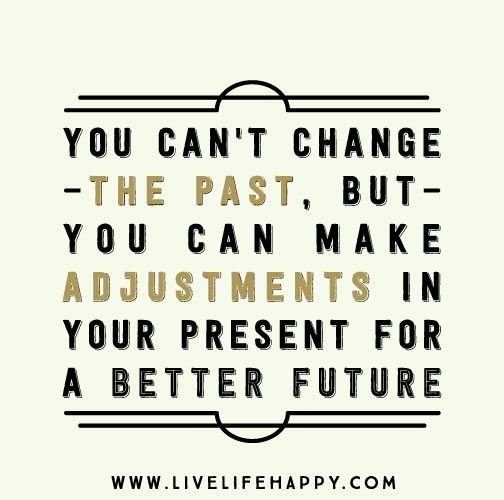 You Can T Change The Past But You Can Make Adjustments In Your Present For A Better Future Inspirational Words Happy Quotes Life Quotes