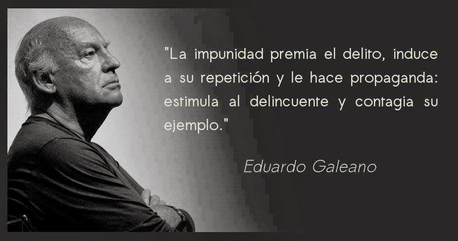 EDUARDO GALEANO y la impunidad | Frases sabias, Dichos y refranes, Frases  de sabiduria