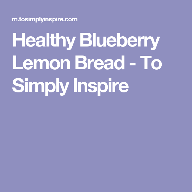 Healthy Blueberry Lemon Bread - To Simply Inspire
