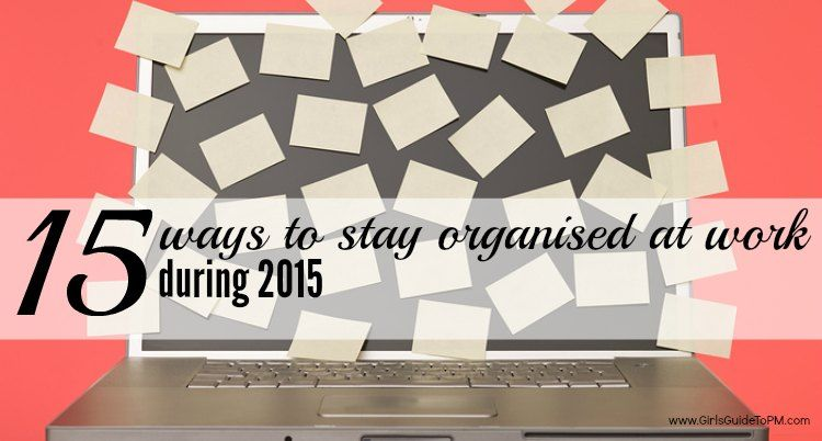 15 Ways to Stay Organised at Work During 2015   Girl's Guide to PM