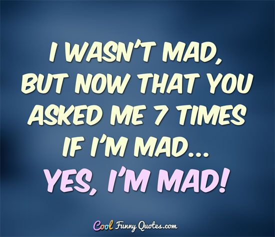 I Wasnu0027t Mad, But Now That You Asked Me 7 Times If Iu0027m Mad. Yes, Iu0027m Mad!