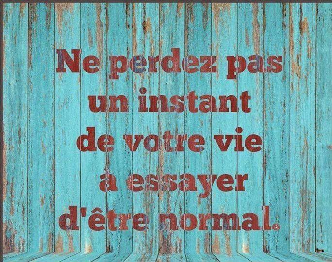 """""""Ne perdez pas un instant de votre vie à essayer d'être normal."""""""