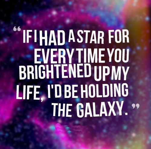 If I Had A Star For Every Time You Brightened Up My Life I D Be Holding The Galaxy Love Quotes Galaxy Quotes Birthday Quotes Funny Star Quotes