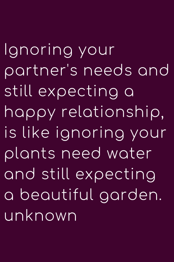 Ignoring Your Partner S Needs And Still Expecting A Happy Relationship Is Like Ignoring Your Plants Need Water A Wisdom Quotes Happy Relationships Love Quotes
