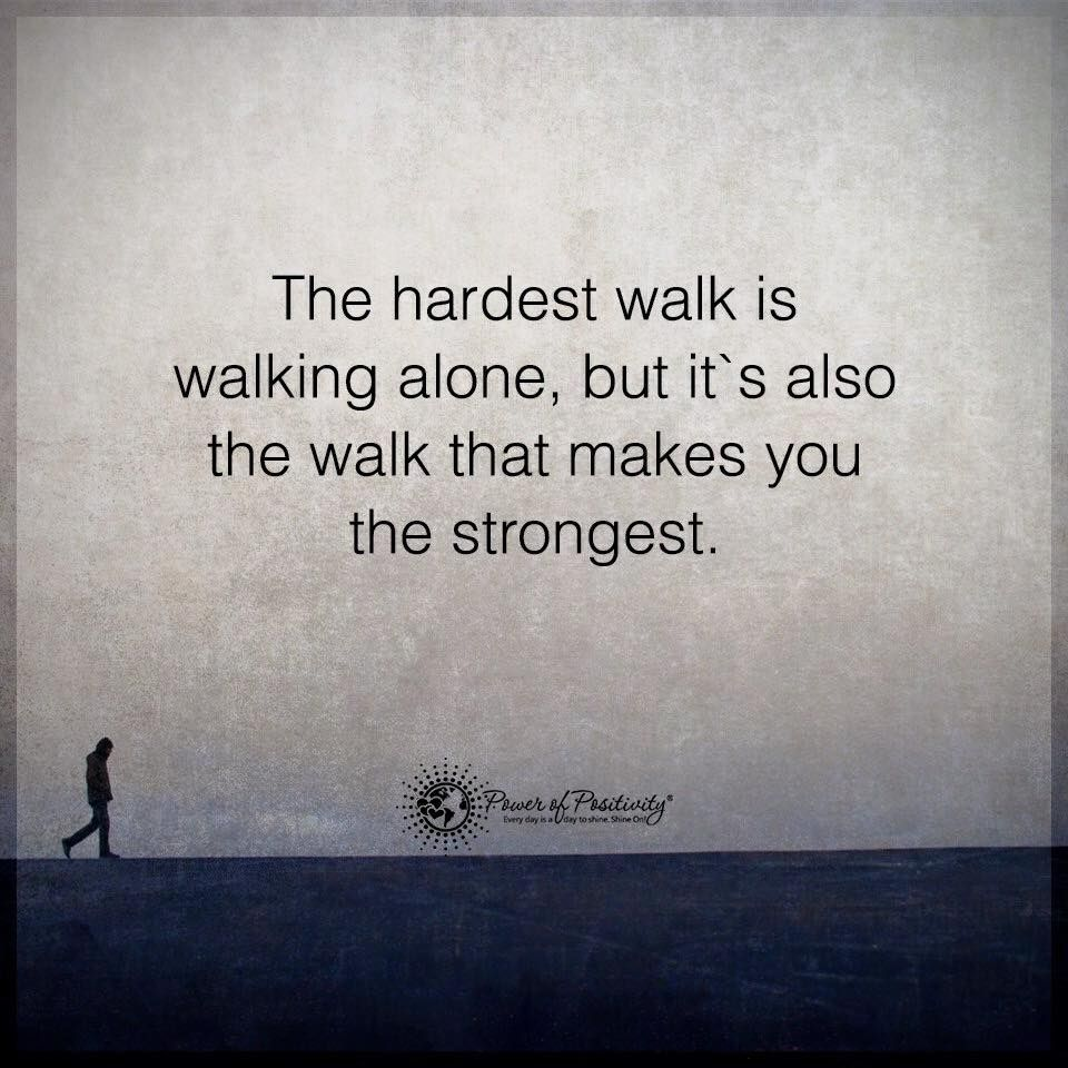 The Hardest Walk Words To Live By Life Quotes Alone