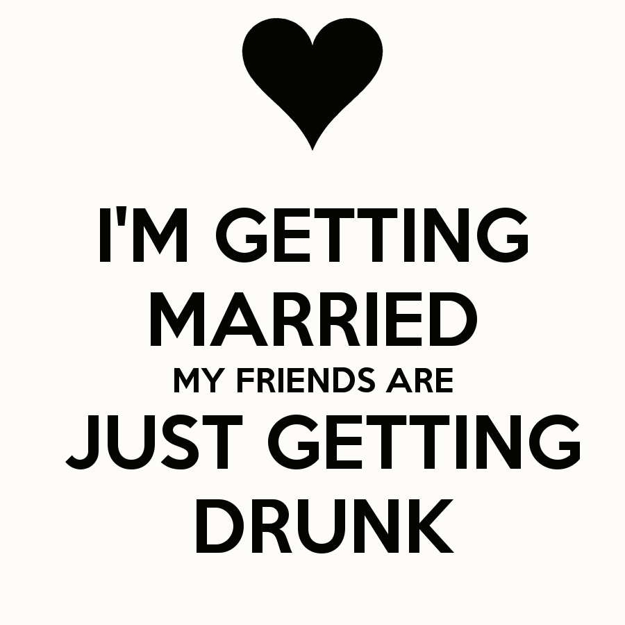 """Bueno, unas ideas... También podría ser """"Im getting married, my friends are just getting drunk!"""" just a thought."""