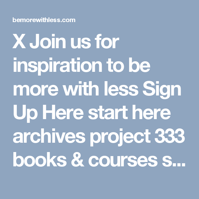 X Join us for inspiration to be more with less  Sign Up Here start here archives project 333 books & courses speaking  Be More with Less