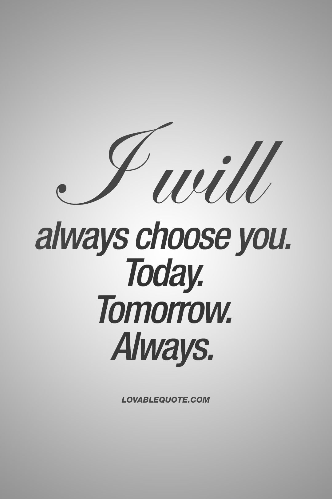 I will always choose you Today Tomorrow ALWAYS truelove forever