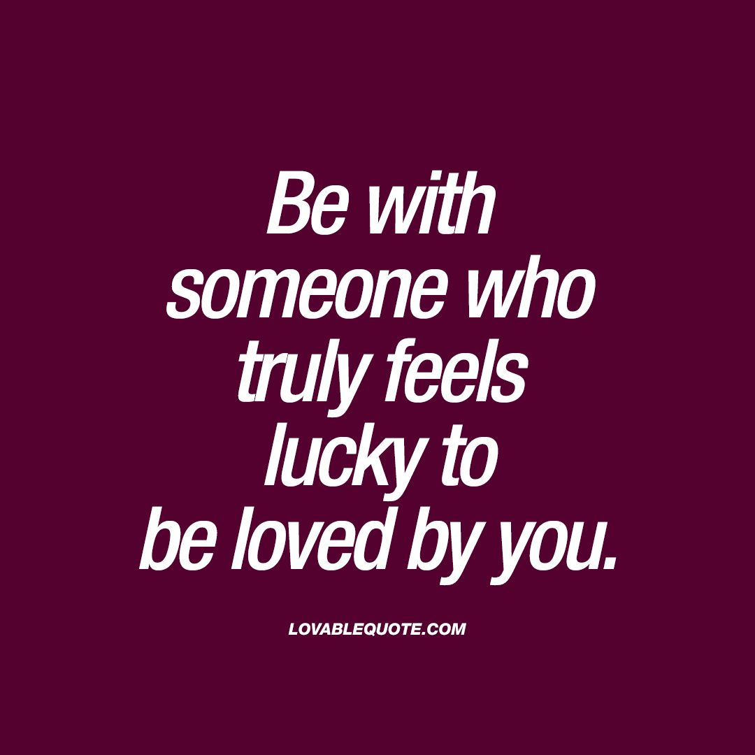 Be With Someone Who Truly Feels Lucky To Be Loved By You Lovable Quote Quotes Love Quotes Positive Quotes