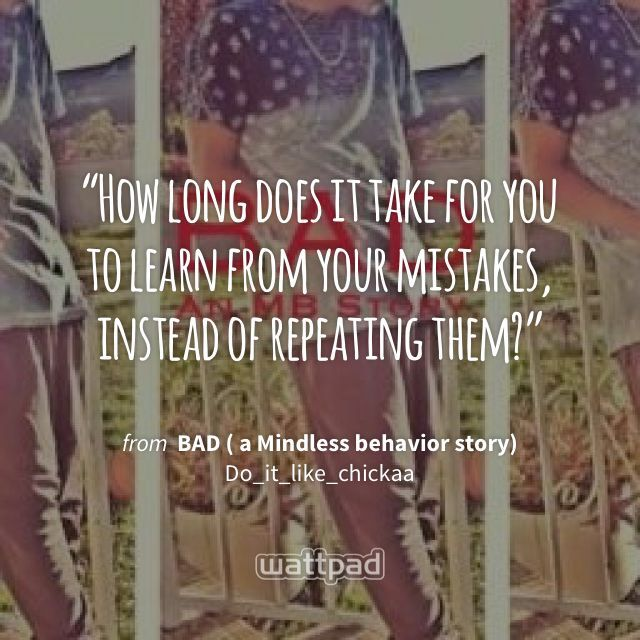 """""""How long does it take for you to learn from your mistakes, instead of repeating them?"""" - from BAD ( a Mindless behavior story) (on Wattpad) https://www.wattpad.com/28668319?utm_source=ios&utm_medium=pinterest&utm_content=share_quote&%26wp_page=quote&wp_uname=DeytonR&wp_originator=zHu3YibAymvkLMHNBCpJEWHmJwZFXarBk7PseFuB08KWsOrZhYaoGf5AAf0g5kLoD009pQAawKKuLcGSt%2F4l48KwAN3oiLQ8b6D925c7KMoNAcyb4BMzZ2BKJaKOhz5M #quote #wattpad"""