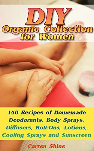 DIY Organic Collection for Women: 140 Recipes of Homemade Deodorants, Body Sprays, Diffusers, Roll-Ons, Lotions, Cooling Sprays and Sunscreen: (Natural Beauty Book, Beauty And Skin Care) by [Shine,Carren]