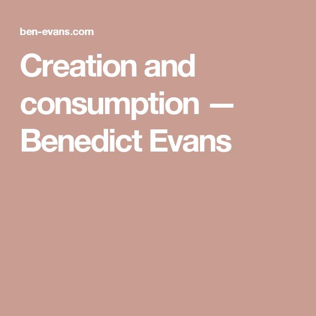Creation and consumption — Benedict Evans