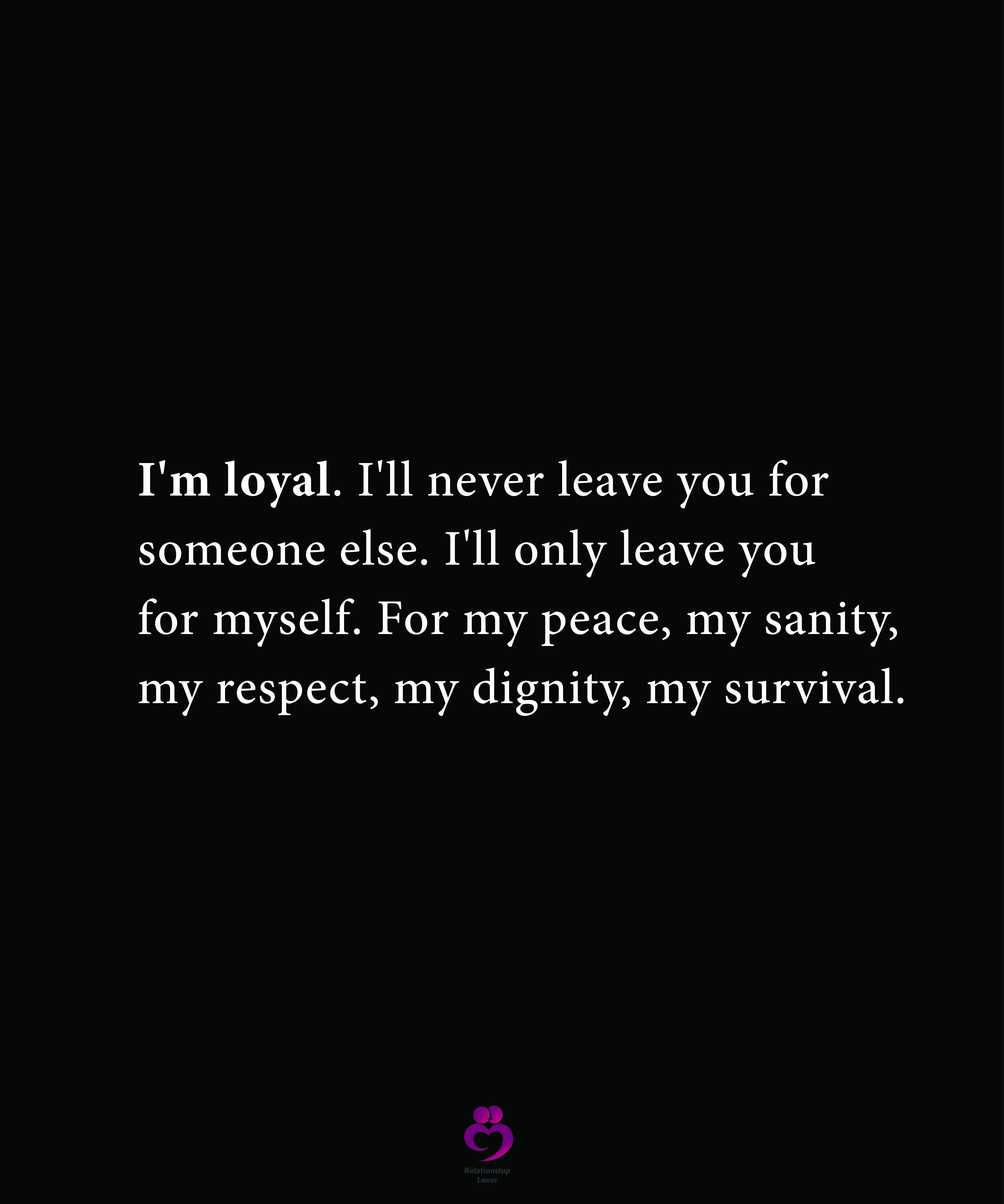 I M Loyal I Ll Never Leave You Ill Never Leave You Be Yourself Quotes Relationship Quotes