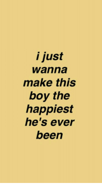 I Just Wanna Make This Boy the Happiest He's Ever Been I Did Too but Then Things Changed and I Realized That I Might Care More About Him Than He Ever Cared About Me   Been Meme on ME.ME