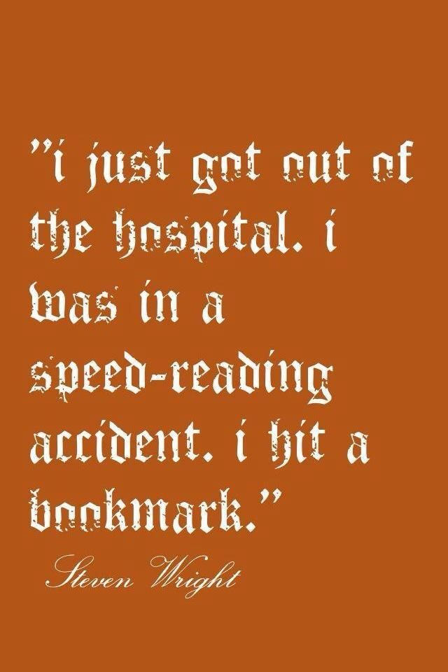 I Just Got Out Of The Hospital I Was In A Speed Reading Accident And Hit A Bookmark Funny Reading Quotes Reading Quotes Books