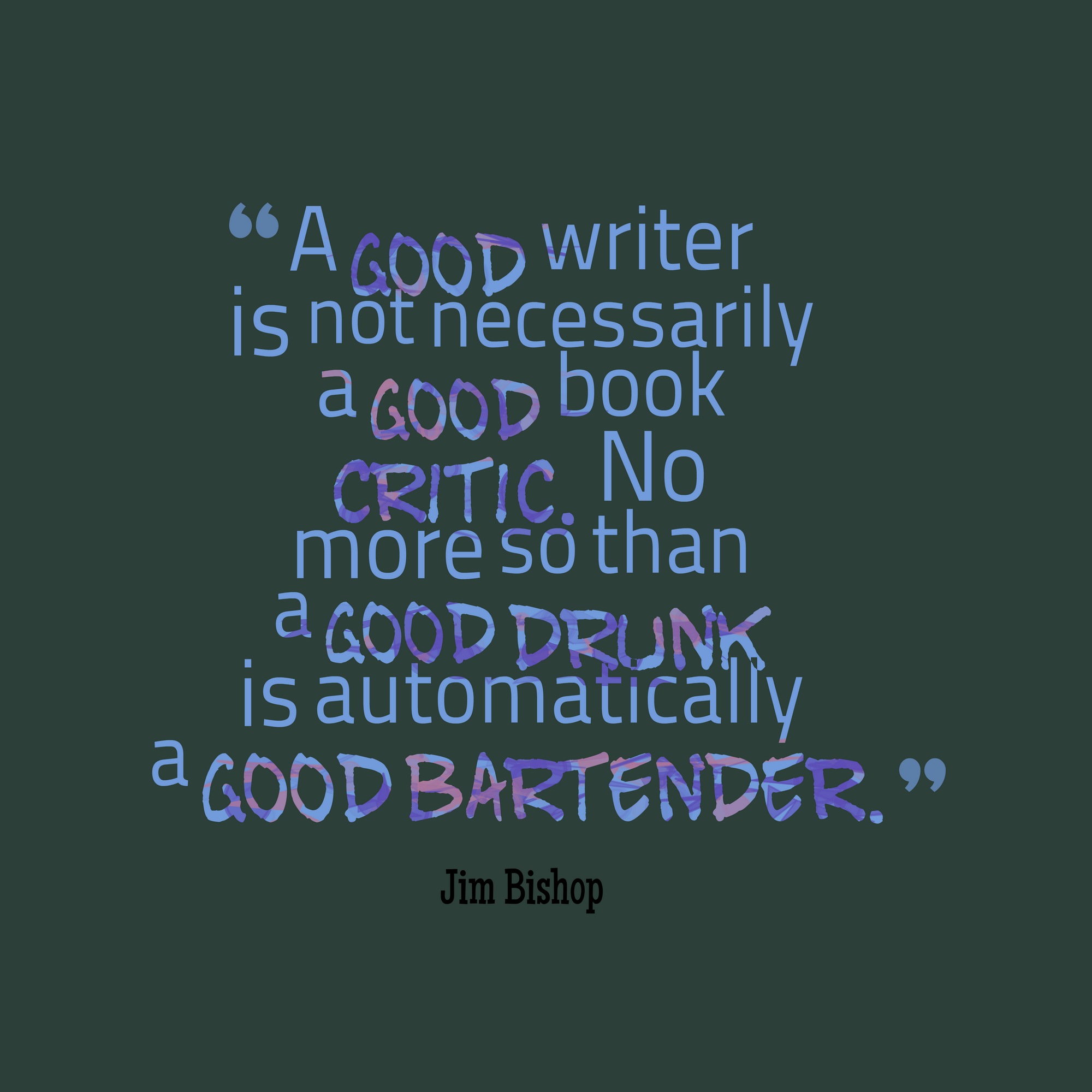 """""""A good write is not necessarily a good book critic. No more so than a good drunk is automatically a good bartender."""""""