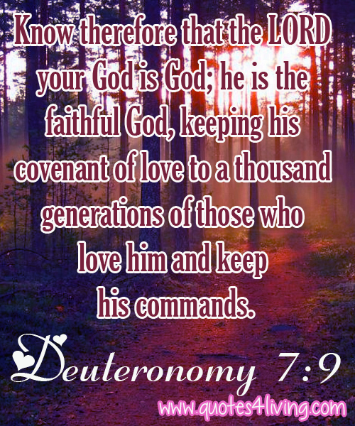 Deuteronomy 7:9  Know therefore that the LORD your God is God; he is the faithful God, keeping his covenant of love to a thousand generations of those who love him and keep his commands.