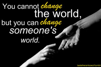 """""""You cannot change the world, but you can change someone's"""