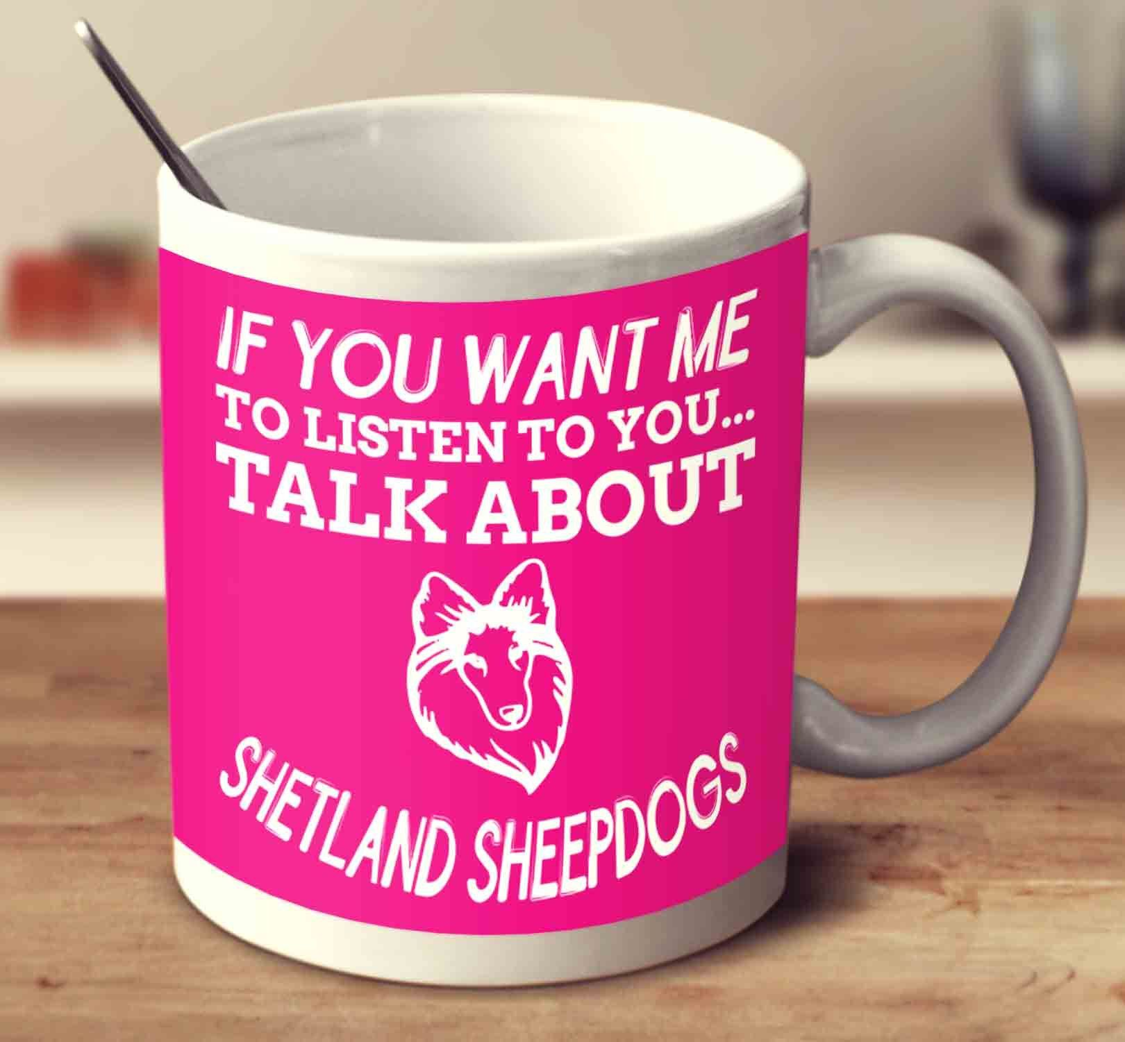If You Want Me To Listen To You Talk About Shetland Sheepdogs
