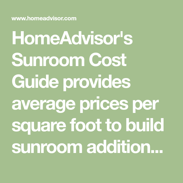 Homeadvisor S Sunroom Cost Guide Provides Average Prices Per Square Foot To Build Sunroom Additions Four Or Three Season Sunroom Addition Sunroom Cost Sunroom