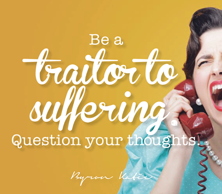 """Be a traitor to suffering. Question your thoughts."" ~ Byron Katie"