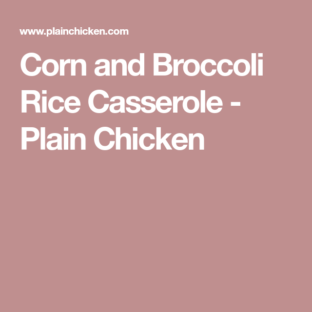 Corn and Broccoli Rice Casserole - Plain Chicken