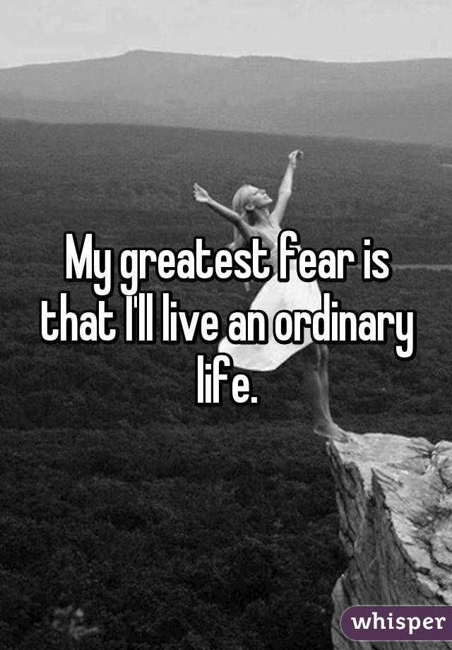 My greatest fear is that Iu0027ll live an ordinary life Because I - what is your greatest fear