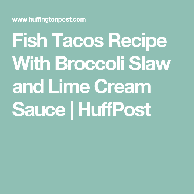 Fish Tacos Recipe With Broccoli Slaw and Lime Cream Sauce | HuffPost