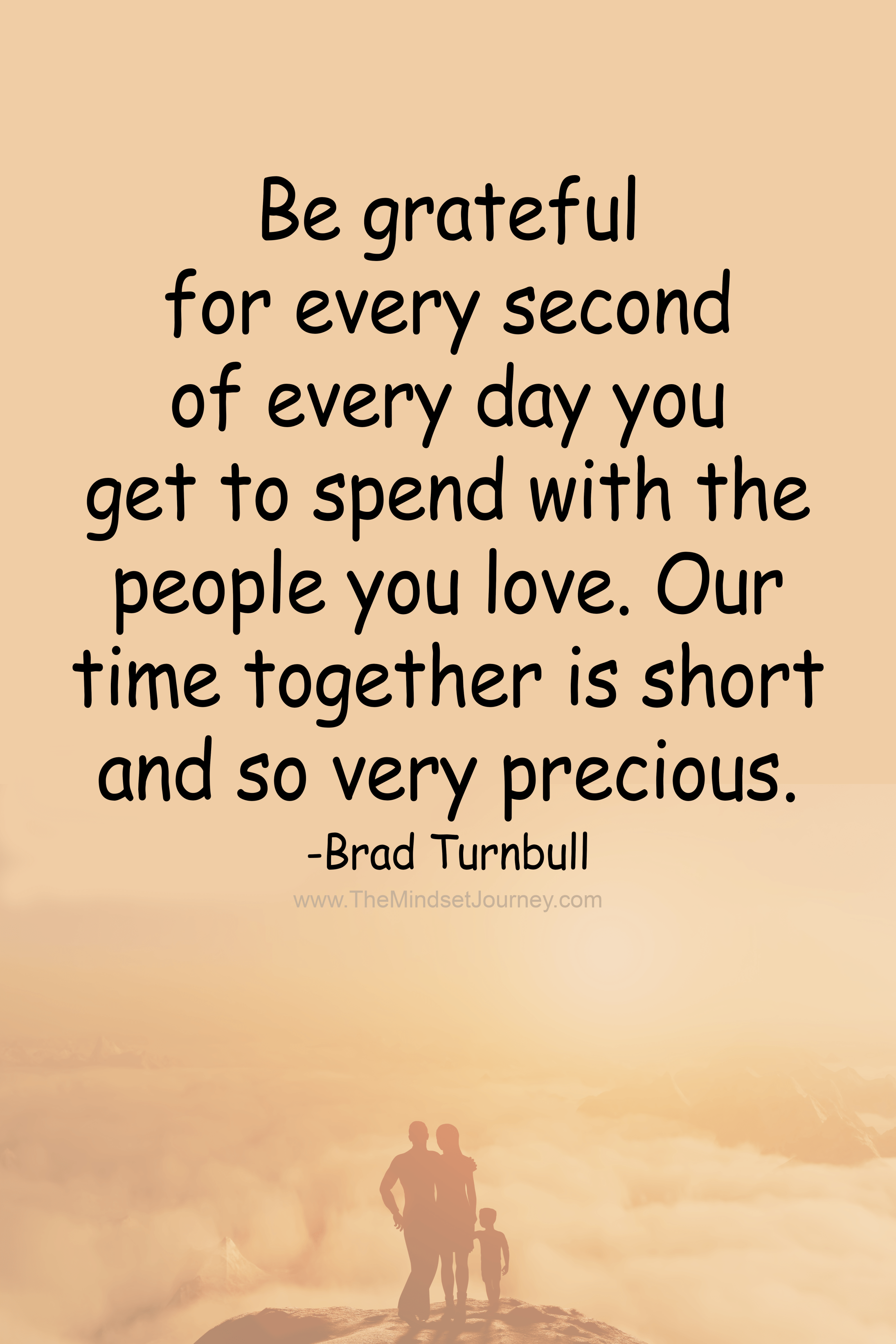 Be Grateful For Every Second Of Every Day You Get To Spend With The People You Love The Mindset Journey Grateful Quotes Inspirational Quotes Pictures Family Time Quotes