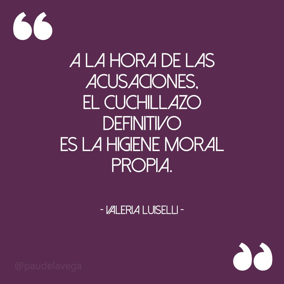 """""""A la hora de las acusaciones, el cuchillazo definitivo es la higiene moral propia.""""  - Valeria Luiselli."""