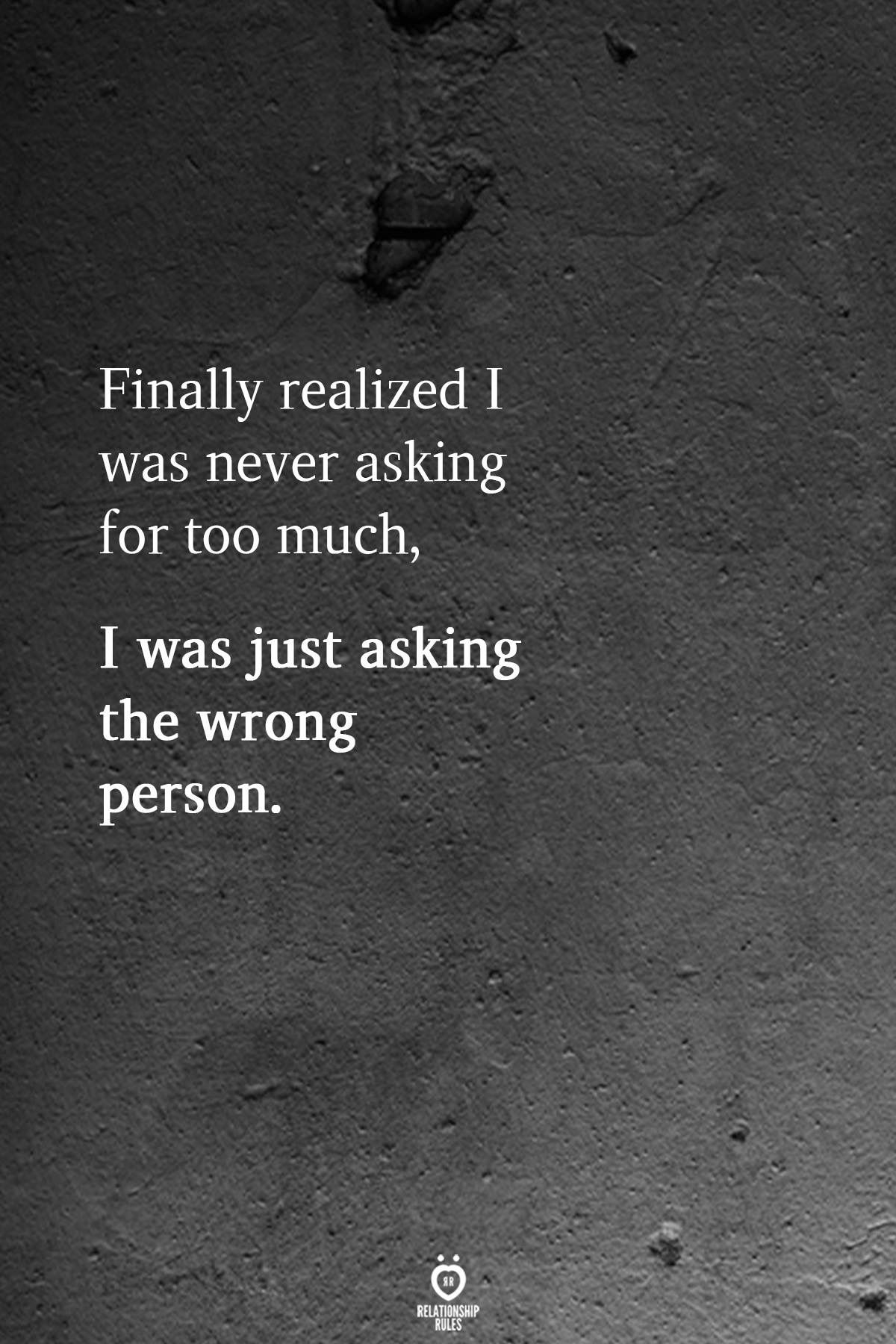 Never Asking For Too Much I Was Just Asking The Wrong Person Relationship Quotes Quotes Deep New Quotes