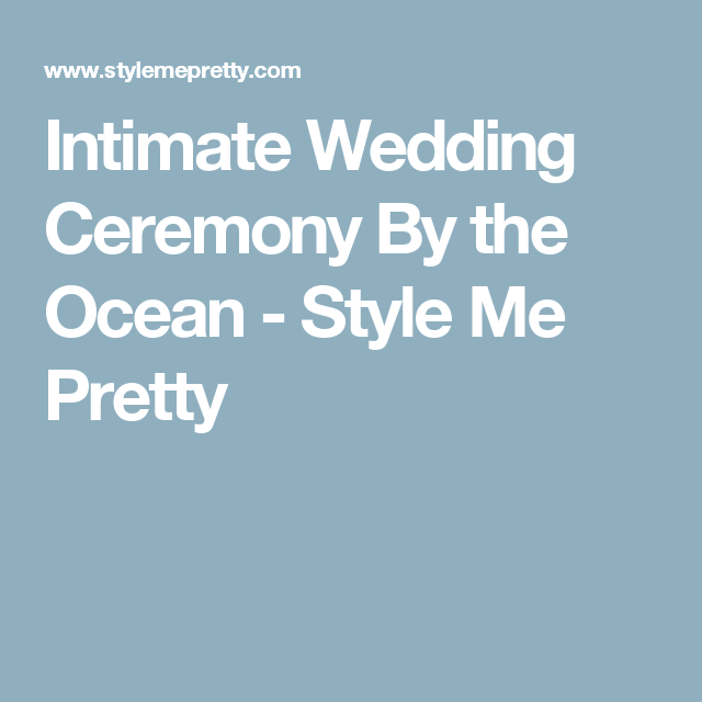 Intimate Wedding Ceremony By the Ocean - Style Me Pretty