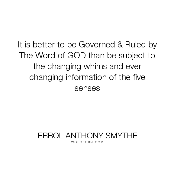 """Errol Anthony Smythe - """"It is better to be Governed & Ruled by The Word of GOD than be subject to the changing..."""". faith, information, five-senses, the-word-of-god, governed, ruled"""