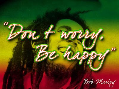 Don T Worry Be Happy Words Of Wisdom From Bob Marley Bob Marley Don T Worry No Worries