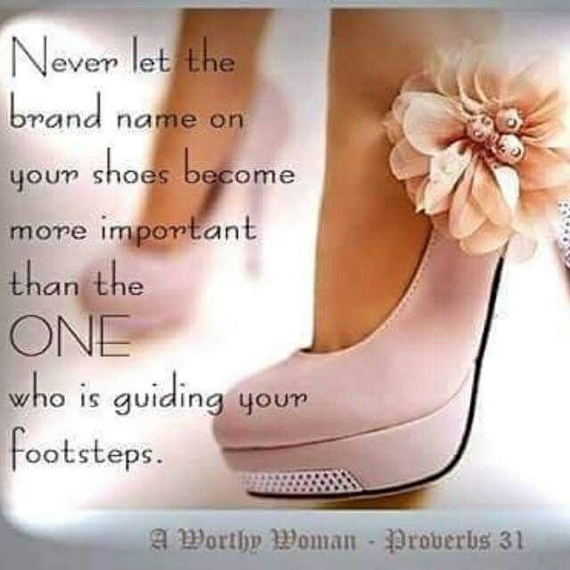 Never Let The Brand Name On Your Shoes Become More Important Than The One Who Is Guiding Your Footsteps Christian Single Quotes Now Faith Is Kingdom Woman